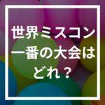 ミスユニバース/インターナショナル/ワールド/アース格上はどれ?