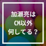 加瀬亮の現在は?CM以外で見なくなったのはなぜ?