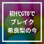 GTO生徒ナナコ役 希良梨の現在!夫は台湾人で息子はハーフ