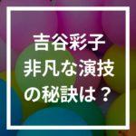 吉谷彩子の演技が上手い!竹内涼真と別れて正解?!