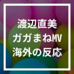 渡辺直美&ゆりやんのレディー・ガガ&アリアナ・グランデパロディMVの海外の反応は?