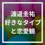渡邊圭祐は年上女性好き?好みのタイプや恋愛観について