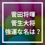 菅田将暉の芸名は強運?本名・菅生大将と姓名判断を比較