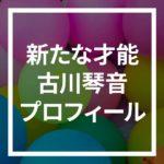 古川琴音は中国語演技が上手いけど中国人?Wiki風プロフィール