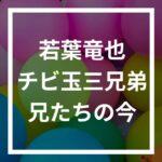 """若葉竜也の出身 チビ玉三兄弟と大衆演劇""""若葉劇団""""の現在は?"""